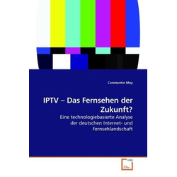 IPTV - Das Fernsehen der Zukunft? als Buch von Constantin May