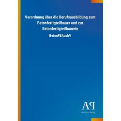Verordnung über die Berufsausbildung zum Betonfertigteilbauer und zur Betonfertigteilbauerin als Buch von Antiphon Verlag