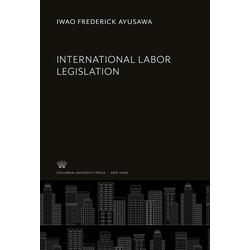 International Labor Legislation als Buch von Iwao Frederick Ayusawa