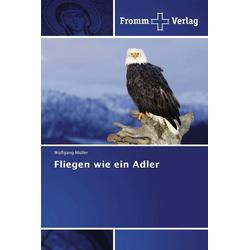 Fliegen wie ein Adler als Buch von Wolfgang Müller