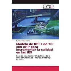 Modelo de KPI's de TIC con AHP para incrementar la calidad en las IES. David Lerma Ledezma  - Buch