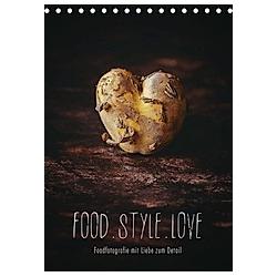 FOOD.STYLE.LOVE - Foodfotografie mit Liebe zum Detail (Tischkalender 2021 DIN A5 hoch)