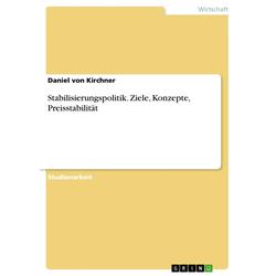 Stabilisierungspolitik. Ziele Konzepte Preisstabilität als Buch von Daniel von Kirchner