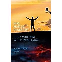 Was man so alles tut kurz vor dem Weltuntergang. Arno Wilhelm  - Buch