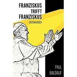 Franziskus trifft Franziskus. Paul Baldauf  - Buch