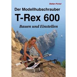 Der Modellhubschrauber T-Rex 600 als Buch von Stefan Pichel