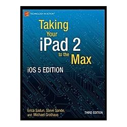 Taking Your iPad to the Max  iOS 5 Edition. Michael Grothaus  Erica Sadun  - Buch