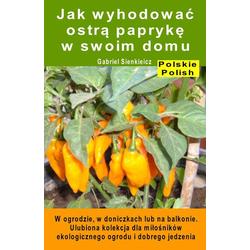 Jak wyhodowac ostra papryke w swoim domu. W ogrodzie w doniczkach lub na balkonie: eBook von Gabriel Sienkieicz