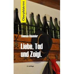 Liebe Tod und Zoigl. als Buch von Thomas Bäumler