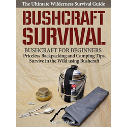 Bushcraft Survival: A Complete Wilderness Survival Guide: Bushcraft 101 - Backpacking & Camping Tips, Survive in the Wild using Bushcraft