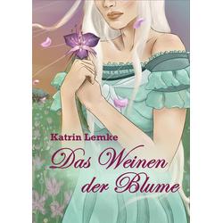 Das Weinen der Blume als Buch von Katrin Lemke