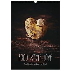FOOD.STYLE.LOVE - Foodfotografie mit Liebe zum Detail (Wandkalender 2021 DIN A3 hoch)