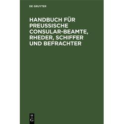 Handbuch für Preußische Consular-Beamte Rheder Schiffer und Befrachter als Buch von