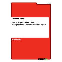 Merkmale politischer Religion in Hitlerjugend und Freier Deutscher Jugend. Stephanie Walter  - Buch