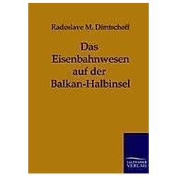 Das Eisenbahnwesen auf der Balkan-Halbinsel. Radoslave M. Dimtschoff  - Buch