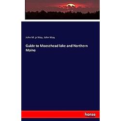 Guide to Moosehead lake and Northern Maine. John Way  John M.. Way  - Buch