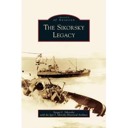 Sikorsky Legacy als Buch von Sergei I. Sikorsky/ The Igor I. Sikorsky Historical Archives