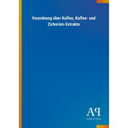 Verordnung über Kaffee Kaffee- und Zichorien-Extrakte als Buch von Antiphon Verlag