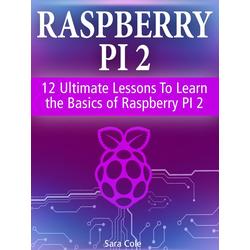 Raspberry PI 2: 12 Ultimate Lessons To Learn the Basics of Raspberry PI 2: eBook von Sara Cole