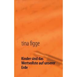 Kinder sind das Wertvollste auf unserer Erde als Buch von Tina Figge