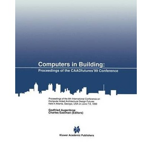 Computers in Building Proceedings of the CAADfutures ́99 Conference. Proceedings of the Eighth International Conference on Computer Aided Architectura