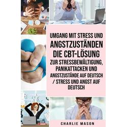 Umgang mit Stress und Angstzuständen Die CBT-Lösung zur Stressbewältigung Panikattacken und Angstzustände Auf Deutsch / Stress und Angst auf Deuts...