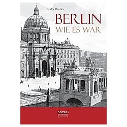 Berlin wie es war. Isidor Kastan  - Buch