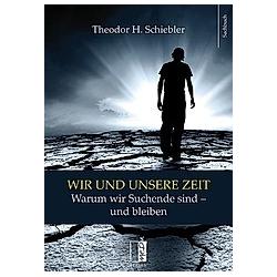 Wir und unsere Zeit. Theodor H. Schiebler  - Buch