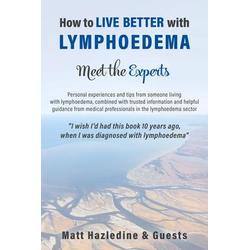 How to Live Better with Lymphoedema - Meet the Experts: eBook von Matt Hazledine