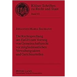 Die Rechtsprechung des EuGH zum Vorrang von Gemeinschaftsrecht vor mitgliedstaatlichen Verwaltungsakten und Gerichtsurteilen. Johannes Maria Baumann  - Buch