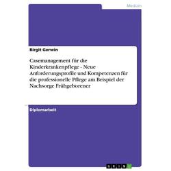 Casemanagement für die Kinderkrankenpflege - Neue Anforderungsprofile und Kompetenzen für die professionelle Pflege am Beispiel der Nachsorge Frühgebo
