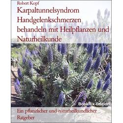 Karpaltunnelsyndrom Handgelenkschmerzen behandeln mit Heilpflanzen und Naturheilkunde: eBook von Robert Kopf