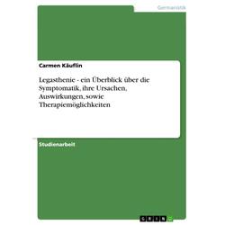 Legasthenie - ein Überblick über die Symptomatik ihre Ursachen Auswirkungen sowie Therapiemöglichkeiten: eBook von Carmen Käuflin