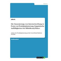 Die Inszenierung von Internetwerbung in Form von Produktplatzierung. Linguistische Auffälligkeiten bei BibisBeautyPalace als Buch von Julia H.