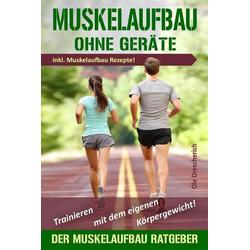 Muskelaufbau Ohne Geräte: Trainieren Mit Dem Eigenen Körpergewicht! Der Perfekte Muskelaufbau Ratgeber Inkl. Muskelaufbau Rezepte als Taschenbuch ...