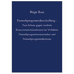 Fernsehprogrammbeschaffung - Zum Schutz gegen vertikale Konzentrationstendenzen im Verhältnis Fernsehprogrammveranstalter und Fernsehprogrammlieferant. Birgit Rase  - Buch