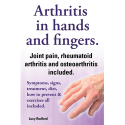 Arthritis in Hands and Arthritis in Fingers. Rheumatoid Arthritis and Osteoarthritis Included. Symptoms Signs Treatment Diet How to Prevent & Exer...
