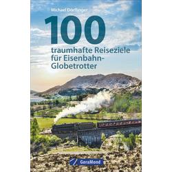 100 traumhafte Reiseziele für Eisenbahn-Globetrotter: Buch von Michael Dörflinger