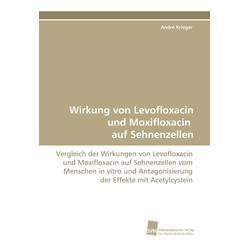Wirkung von Levofloxacin und Moxifloxacin auf Sehnenzellen als Buch von André Krieger