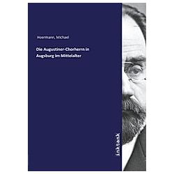 Die Augustiner-Chorherrn in Augsburg im Mittelalter. Michael Hoermann  - Buch