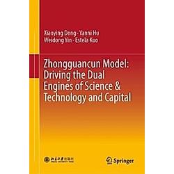 Zhongguancun Model: Driving the Dual Engines of Science & Technology and Capital. Xiaoying Dong  Yanni Hu  Weidong YIN  - Buch