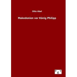 Makedonien vor König Philipp als Buch von Otto Abel