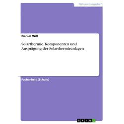Solarthermie. Komponenten und Ausprägung der Solarthermieanlagen als Taschenbuch von Daniel Will