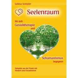 Seelenraum: Wo sich Gestalttherapie und Schamanismus begegnen.: eBook von Sabina Schöpfer