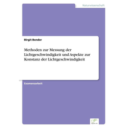 Methoden zur Messung der Lichtgeschwindigkeit und Aspekte zur Konstanz der Lichtgeschwindigkeit als Buch von Birgit Bender