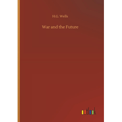 War and the Future als Buch von H. G. Wells
