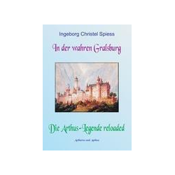 In der wahren Gralsburg - Die Arthus-Legende reloaded als Buch von Ingeborg Christel Spiess