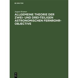 Allgemeine Theorie der zwei- und drei-teiligen astronomischen Fernrohr-Objective als Buch von August Kramer