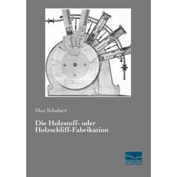 Die Holzstoff- oder Holzschliff-Fabrikation als Buch von Max Schubert