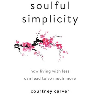 Soulful Simplicity How Living with Less Can Lead to So Much More